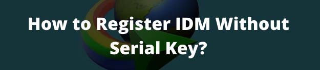 How to Register IDM Without Serial Key?