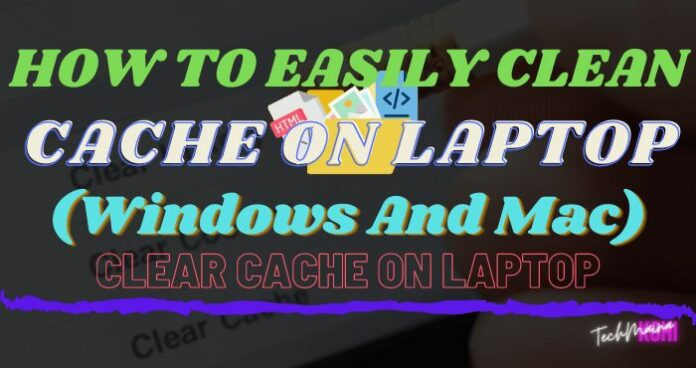 How to Clean Cache on Laptop (Windows And Mac)