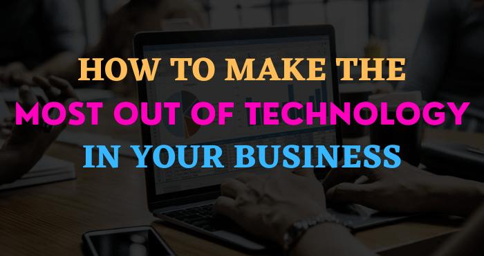 How to Make the Most Out of Technology in your Business