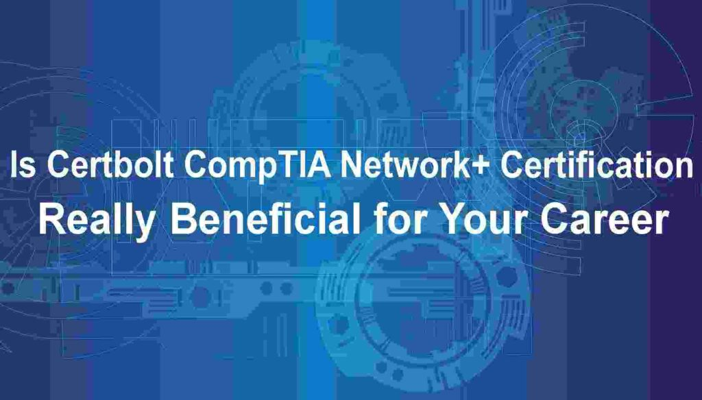 Is Certbolt CompTIA Network+ Certification Really Beneficial for Your Career?