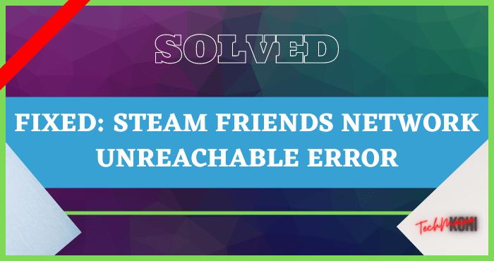 Fixed Steam Friends Network Unreachable Error